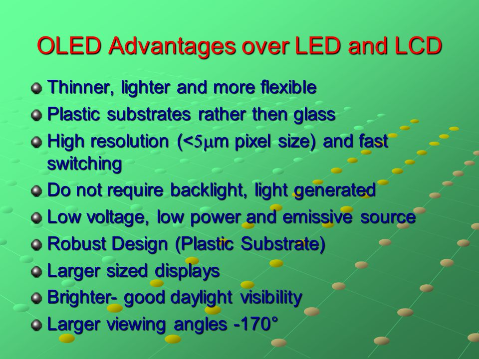 OLED Advantages over LED and LCD Thinner, lighter and more flexible Plastic substrates rather then glass High resolution (<  m pixel size) and fast