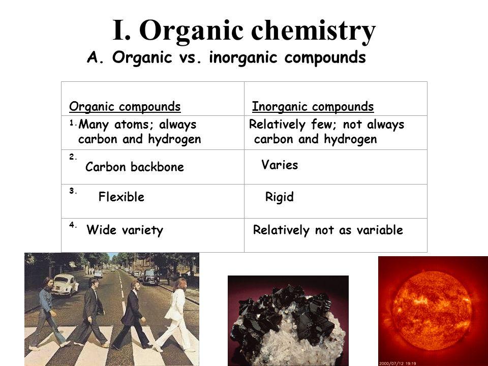 I. Organic chemistry A. Organic vs. inorganic compounds Organic compoundsInorganic compounds 1. 2. 3. 4. Many atoms; always carbon and hydrogen Relati