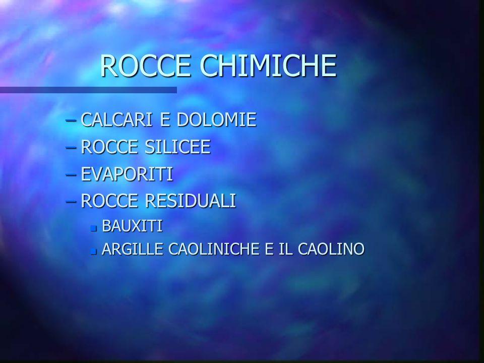 ROCCE CHIMICHE –CALCARI E DOLOMIE –ROCCE SILICEE –EVAPORITI –ROCCE RESIDUALI n BAUXITI n ARGILLE CAOLINICHE E IL CAOLINO