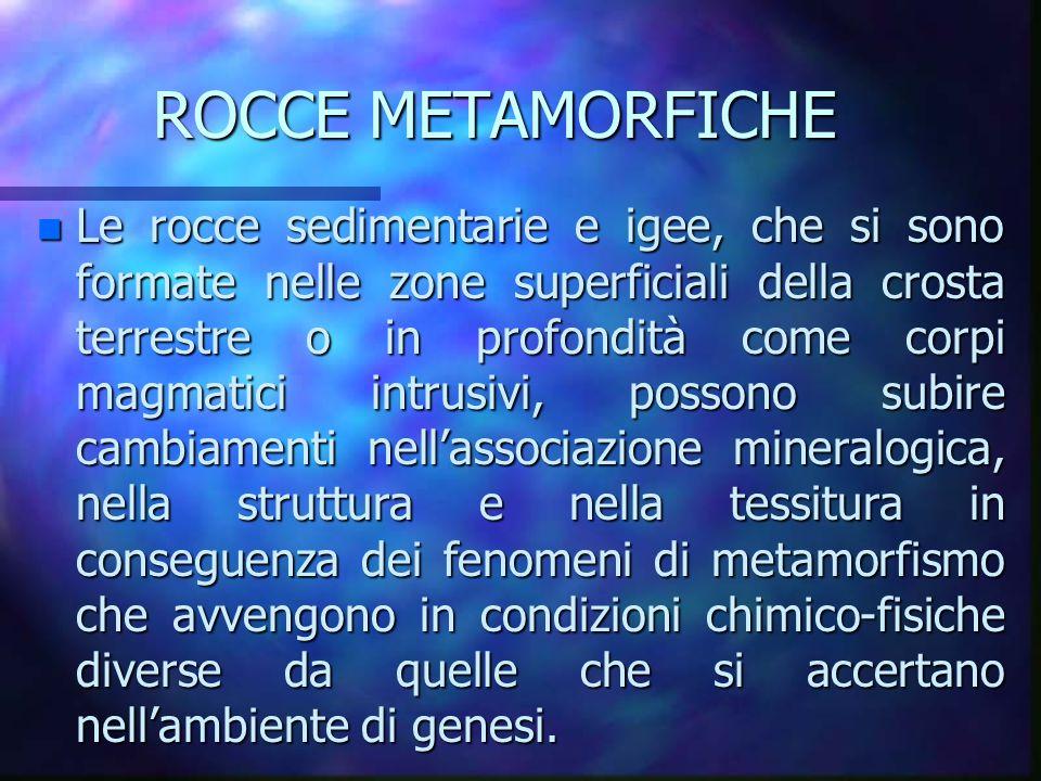 ROCCE METAMORFICHE n Le rocce sedimentarie e igee, che si sono formate nelle zone superficiali della crosta terrestre o in profondità come corpi magma
