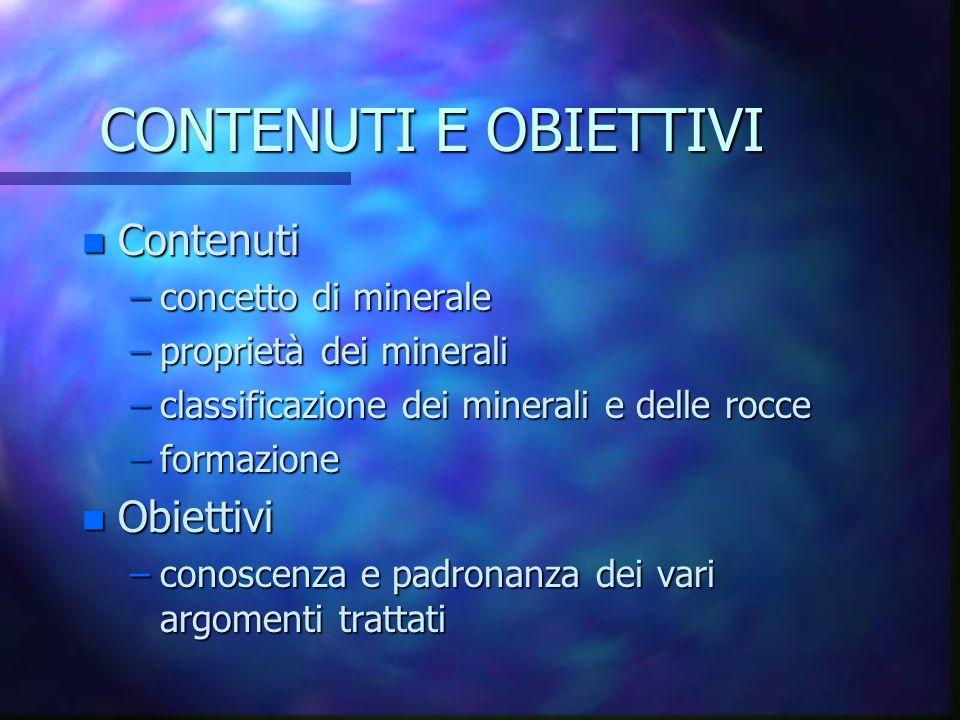CONTENUTI E OBIETTIVI n Contenuti –concetto di minerale –proprietà dei minerali –classificazione dei minerali e delle rocce –formazione n Obiettivi –c