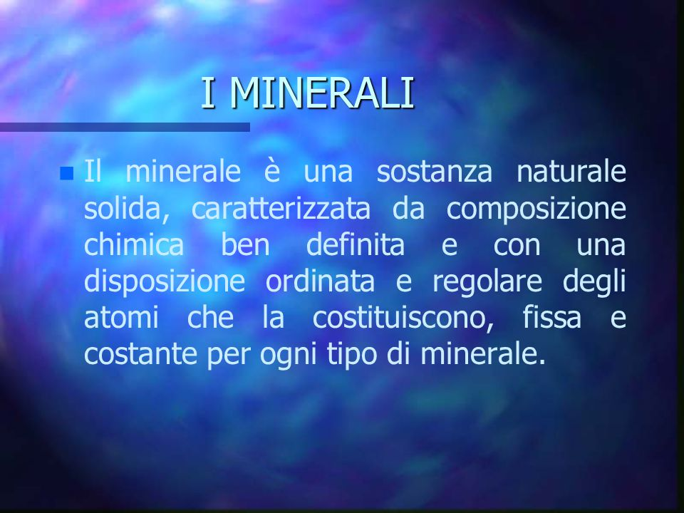 I MINERALI n n Il minerale è una sostanza naturale solida, caratterizzata da composizione chimica ben definita e con una disposizione ordinata e regol