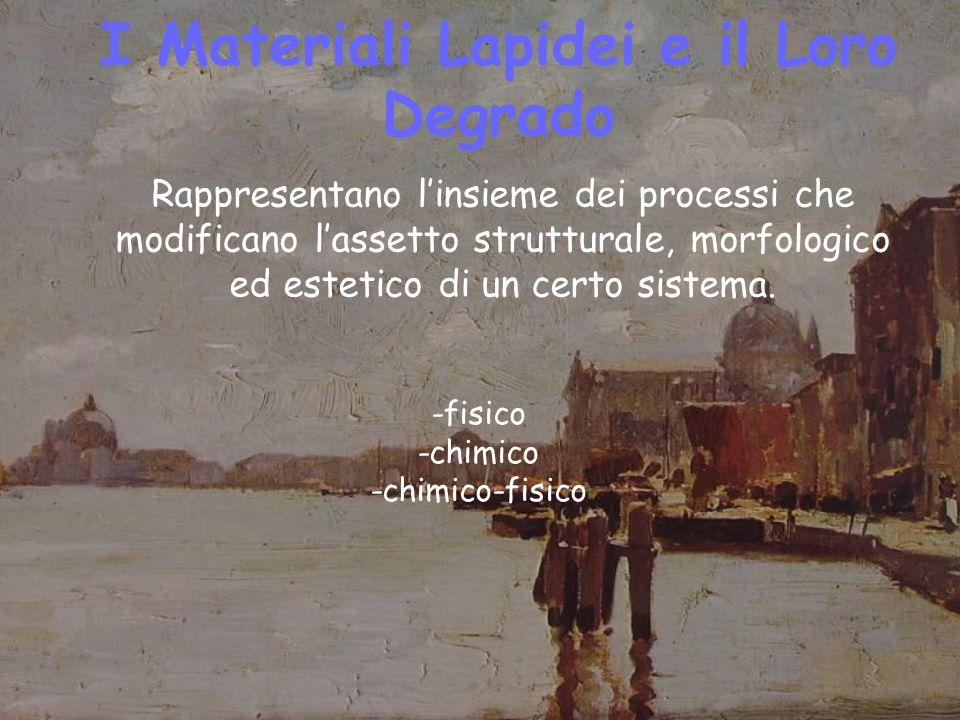 I Materiali Lapidei e il Loro Degrado -fisico -chimico -chimico-fisico Rappresentano l'insieme dei processi che modificano l'assetto strutturale, morfologico ed estetico di un certo sistema.