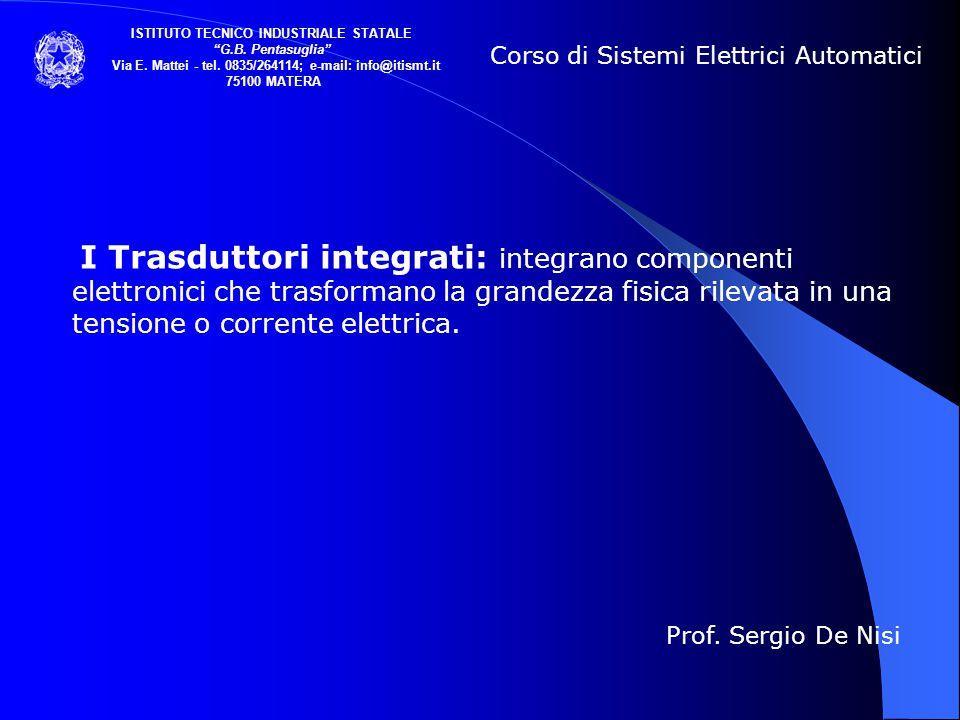 I Trasduttori integrati: integrano componenti elettronici che trasformano la grandezza fisica rilevata in una tensione o corrente elettrica. Corso di