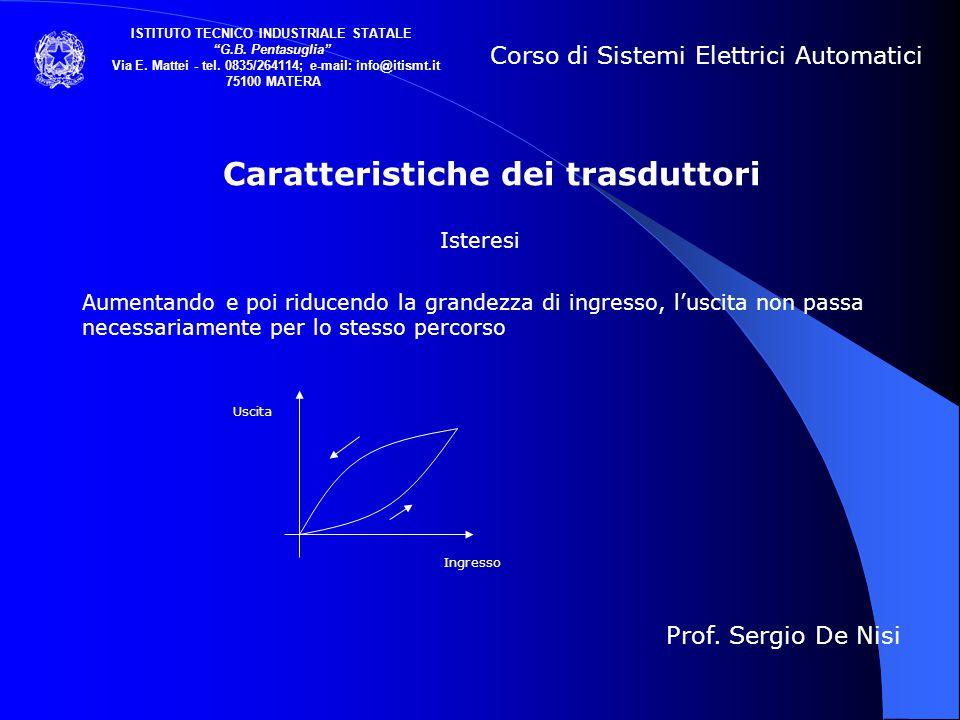Caratteristiche dei trasduttori Isteresi Aumentando e poi riducendo la grandezza di ingresso, l'uscita non passa necessariamente per lo stesso percors