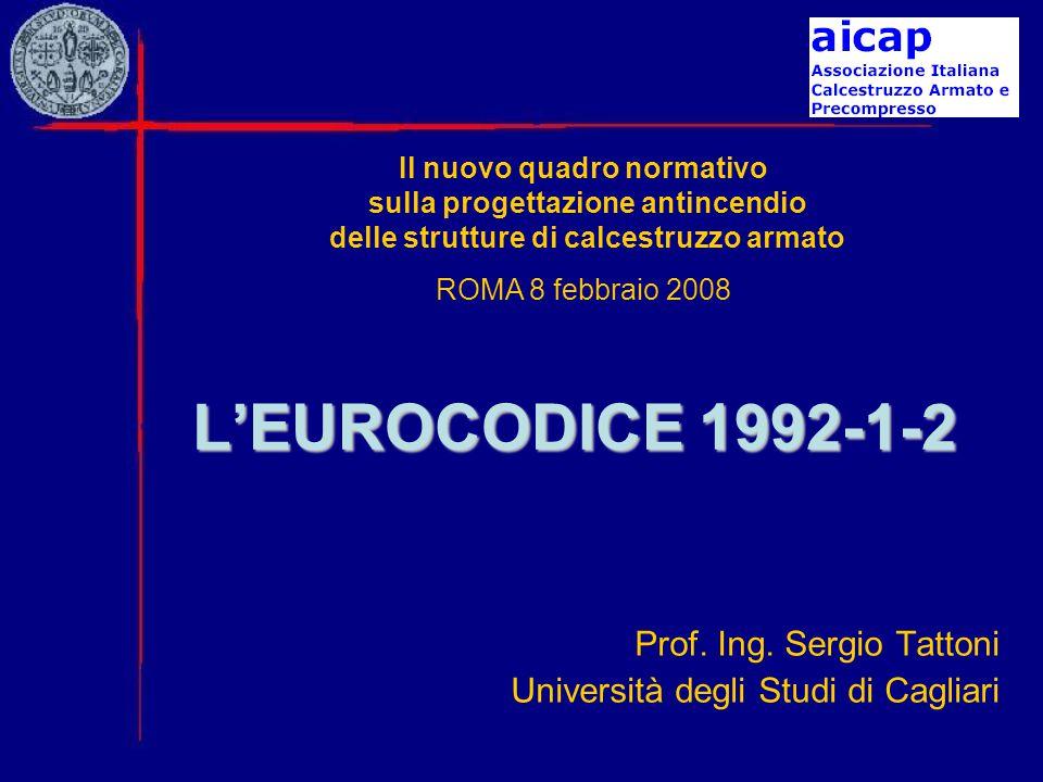 L'EUROCODICE 1992-1-2 Prof. Ing. Sergio Tattoni Università degli Studi di Cagliari Il nuovo quadro normativo sulla progettazione antincendio delle str