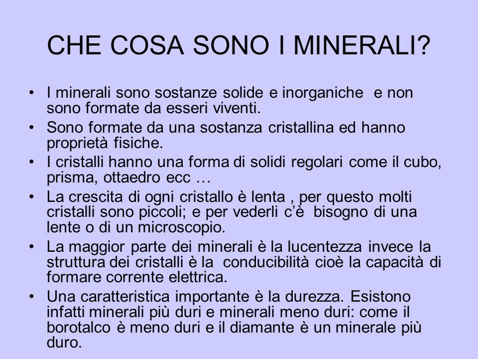 CHE COSA SONO I MINERALI? I minerali sono sostanze solide e inorganiche e non sono formate da esseri viventi. Sono formate da una sostanza cristallina