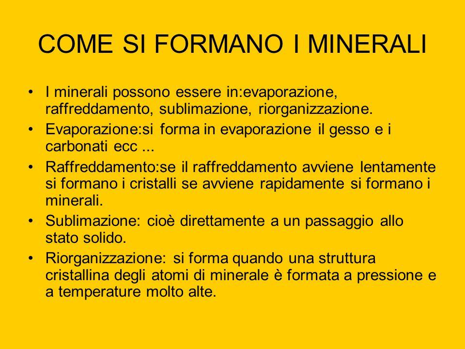 COME SI FORMANO I MINERALI I minerali possono essere in:evaporazione, raffreddamento, sublimazione, riorganizzazione. Evaporazione:si forma in evapora