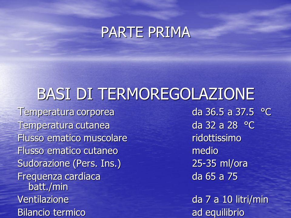 PARTE PRIMA BASI DI TERMOREGOLAZIONE T emperatura corporea da 36.5 a 37.5 °C Temperatura cutaneada 32 a 28 °C Flusso ematico muscolare ridottissimo Fl