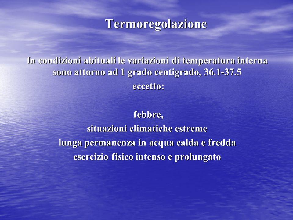 Termoregolazione In condizioni abituali le variazioni di temperatura interna sono attorno ad 1 grado centigrado, 36.1-37.5 eccetto: eccetto: febbre, s