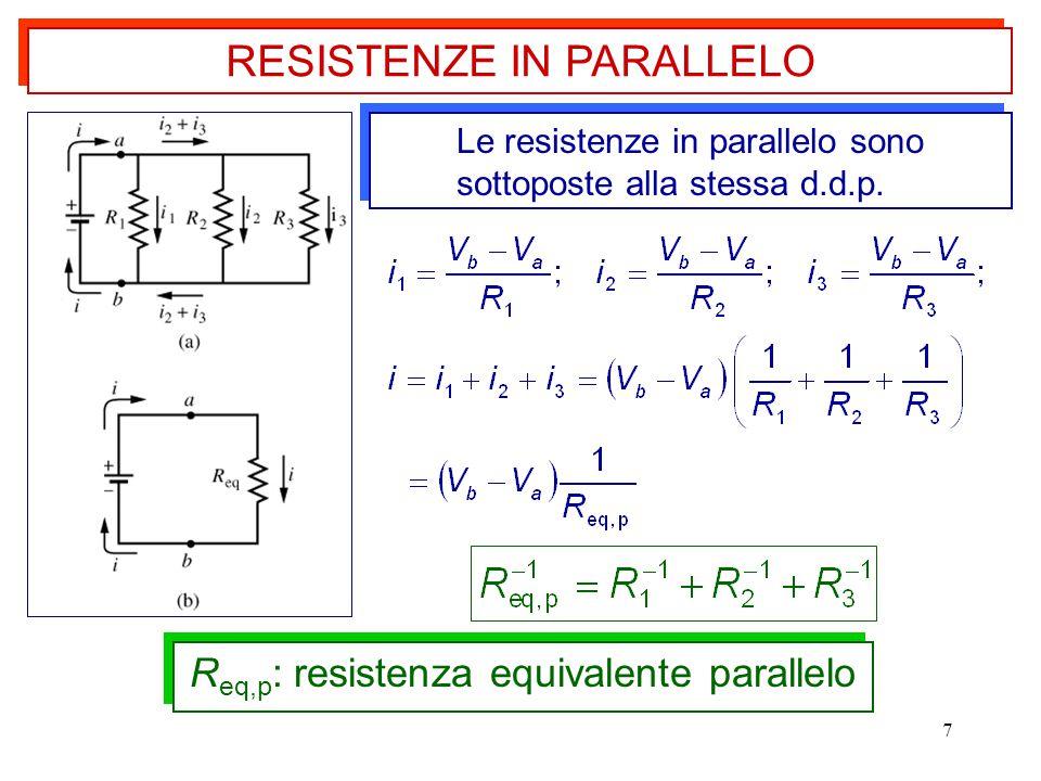 7 RESISTENZE IN PARALLELO Le resistenze in parallelo sono sottoposte alla stessa d.d.p. R eq,p : resistenza equivalente parallelo