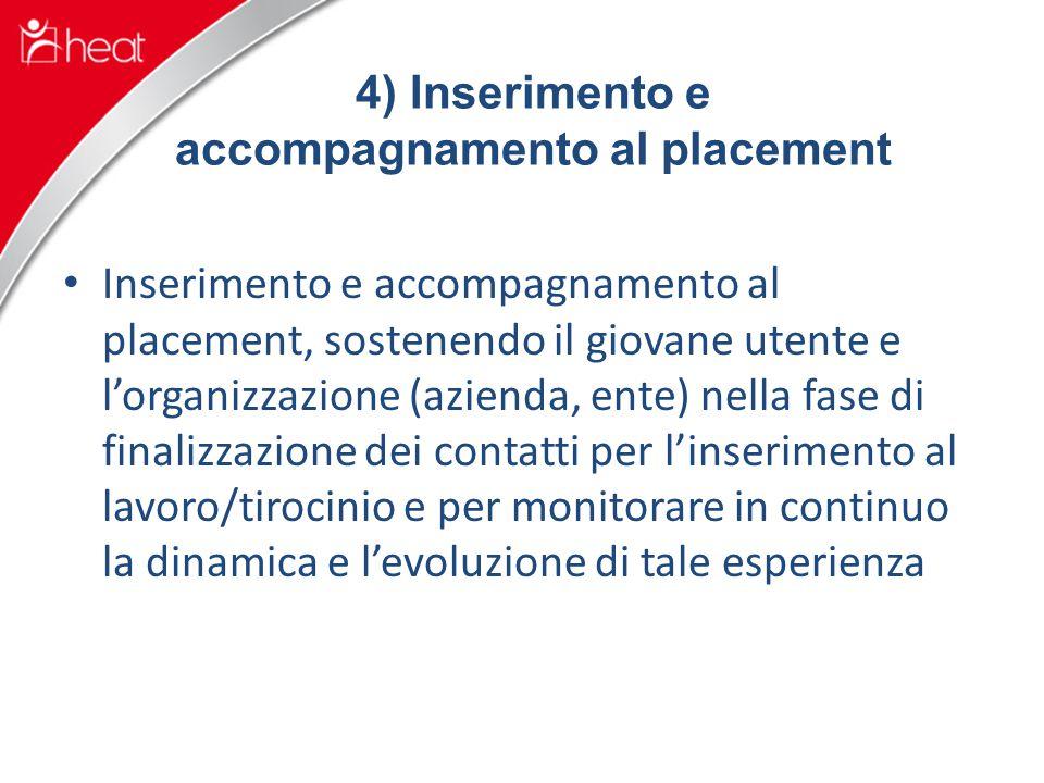 4) Inserimento e accompagnamento al placement Inserimento e accompagnamento al placement, sostenendo il giovane utente e l'organizzazione (azienda, ente) nella fase di finalizzazione dei contatti per l'inserimento al lavoro/tirocinio e per monitorare in continuo la dinamica e l'evoluzione di tale esperienza