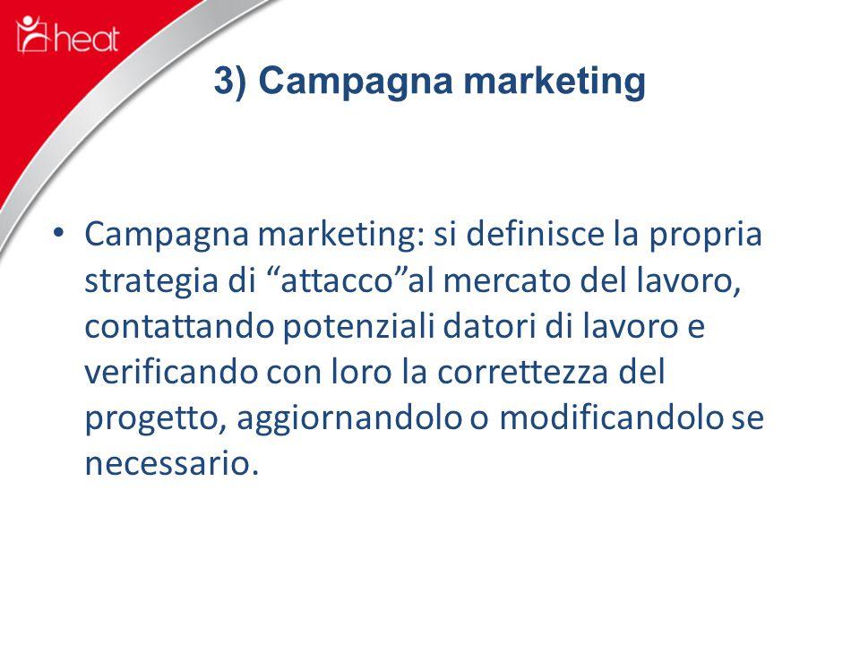 3) Campagna marketing Campagna marketing: si definisce la propria strategia di attacco al mercato del lavoro, contattando potenziali datori di lavoro e verificando con loro la correttezza del progetto, aggiornandolo o modificandolo se necessario.
