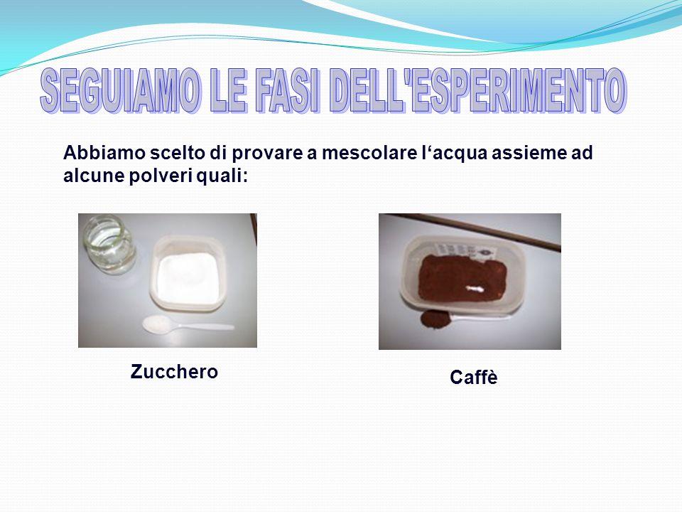 Abbiamo scelto di provare a mescolare l'acqua assieme ad alcune polveri quali: Caffè Zucchero
