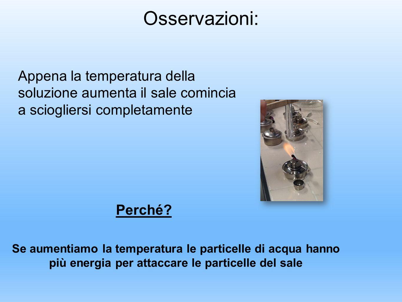 Osservazioni: Appena la temperatura della soluzione aumenta il sale comincia a sciogliersi completamente Se aumentiamo la temperatura le particelle di