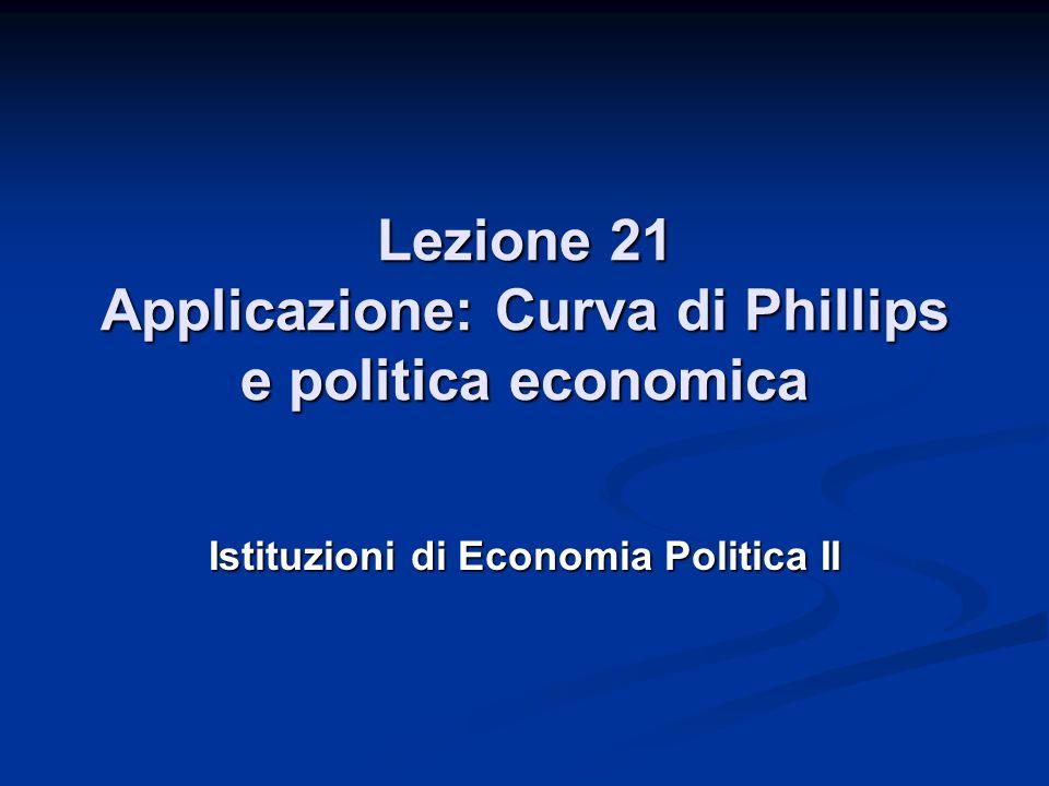 Lezione 21 Applicazione: Curva di Phillips e politica economica Istituzioni di Economia Politica II