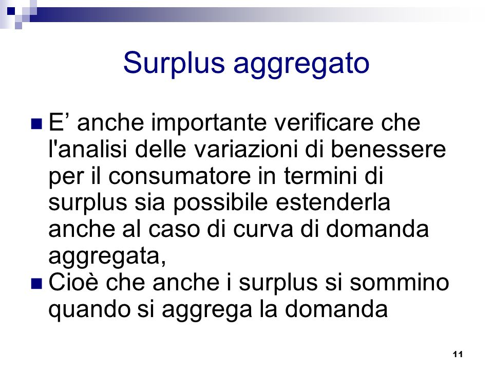 11 Surplus aggregato E' anche importante verificare che l analisi delle variazioni di benessere per il consumatore in termini di surplus sia possibile estenderla anche al caso di curva di domanda aggregata, Cioè che anche i surplus si sommino quando si aggrega la domanda