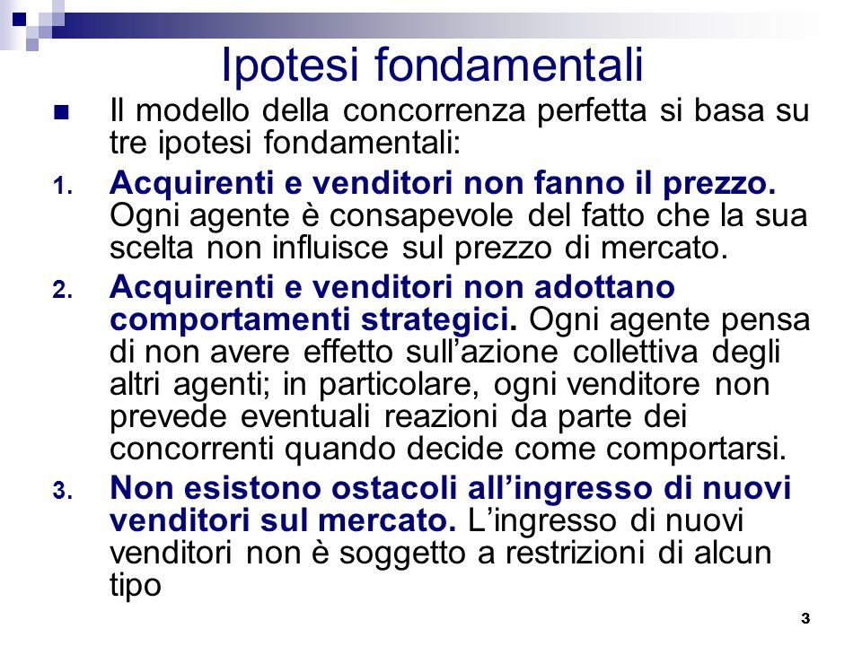3 Ipotesi fondamentali Il modello della concorrenza perfetta si basa su tre ipotesi fondamentali: 1.