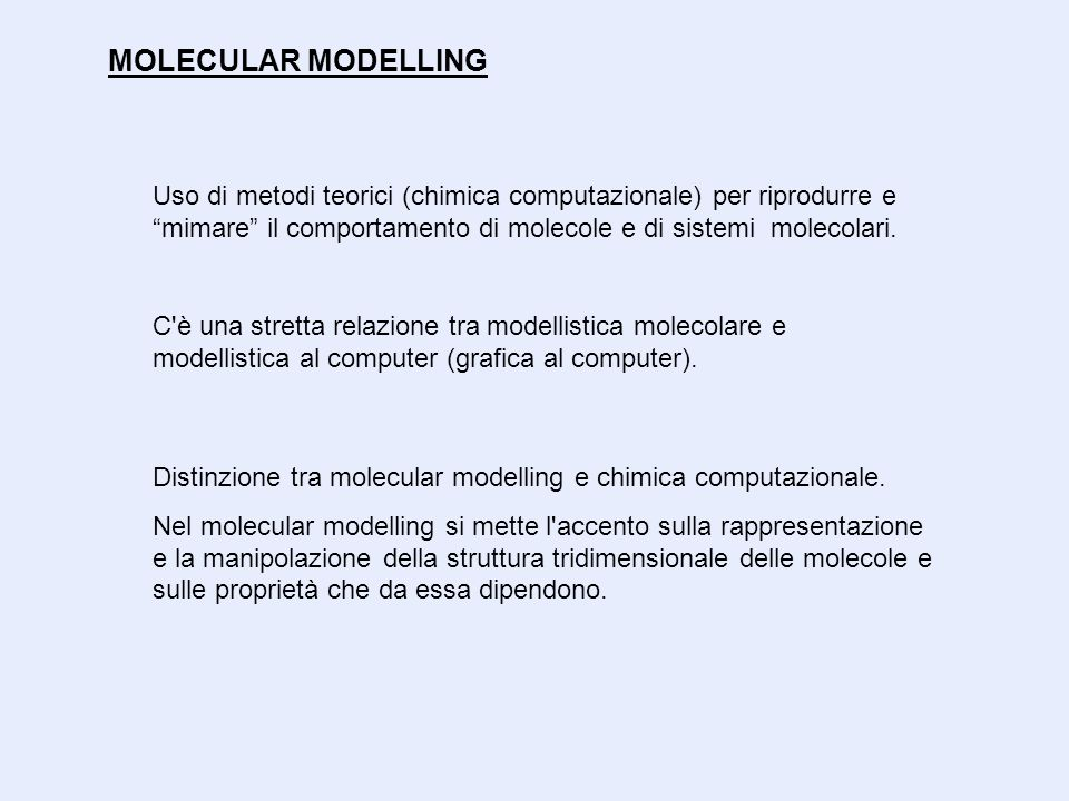 """MOLECULAR MODELLING Uso di metodi teorici (chimica computazionale) per riprodurre e """"mimare"""" il comportamento di molecole e di sistemi molecolari. C'è"""