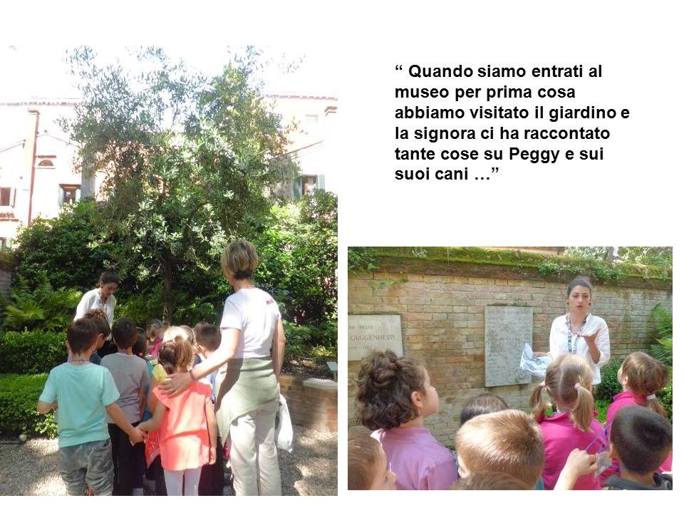 """"""" Quando siamo entrati al museo per prima cosa abbiamo visitato il giardino e la signora ci ha raccontato tante cose su Peggy e sui suoi cani …"""""""