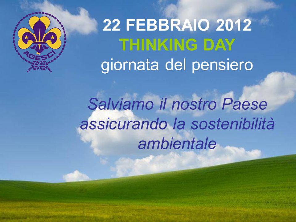22 FEBBRAIO 2012 THINKING DAY giornata del pensiero Salviamo il nostro Paese assicurando la sostenibilità ambientale
