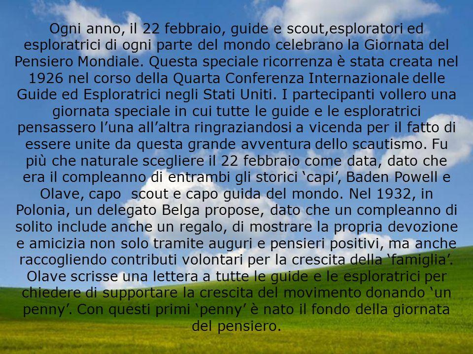 Ogni anno, il 22 febbraio, guide e scout,esploratori ed esploratrici di ogni parte del mondo celebrano la Giornata del Pensiero Mondiale.