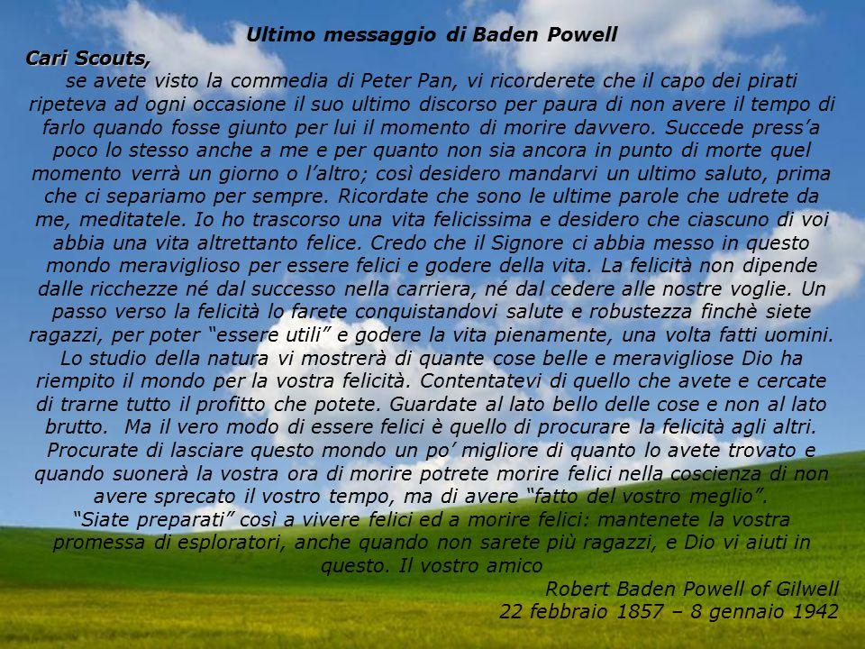 Ultimo messaggio di Baden Powell Cari Scouts, se avete visto la commedia di Peter Pan, vi ricorderete che il capo dei pirati ripeteva ad ogni occasione il suo ultimo discorso per paura di non avere il tempo di farlo quando fosse giunto per lui il momento di morire davvero.