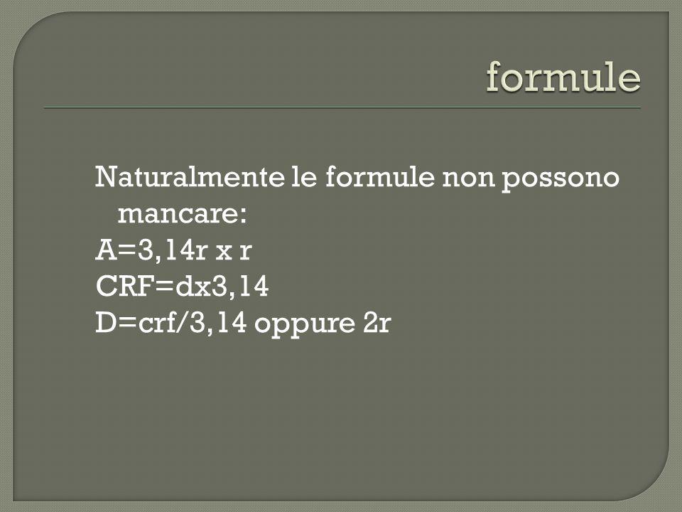 Naturalmente le formule non possono mancare: A=3,14r x r CRF=dx3,14 D=crf/3,14 oppure 2r