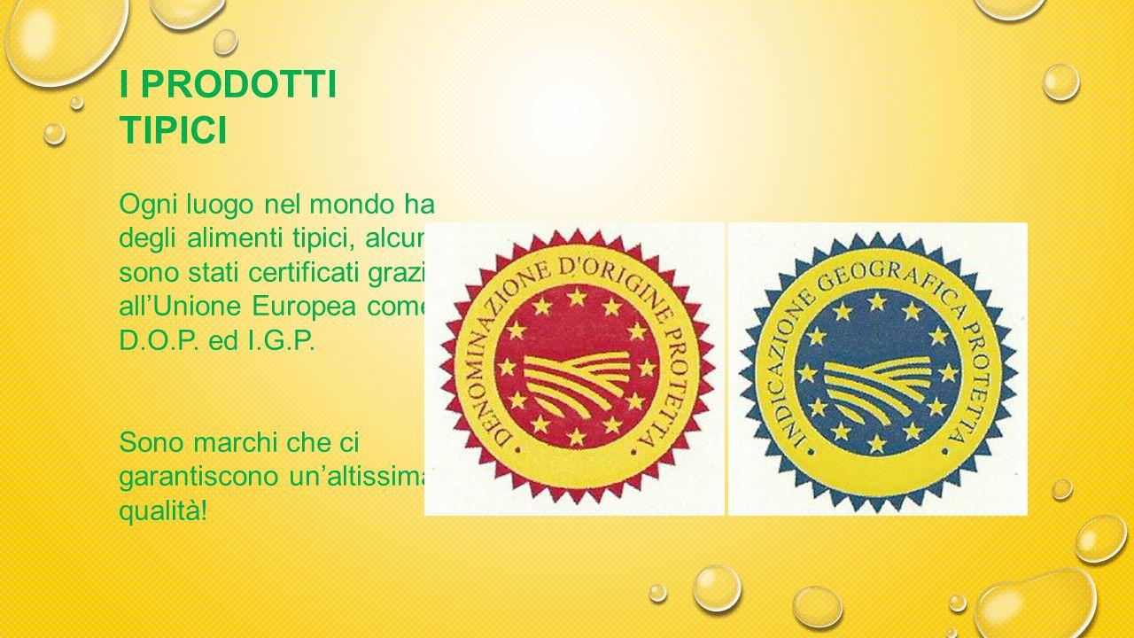 I PRODOTTI TIPICI Ogni luogo nel mondo ha degli alimenti tipici, alcuni sono stati certificati grazie all'Unione Europea come D.O.P.