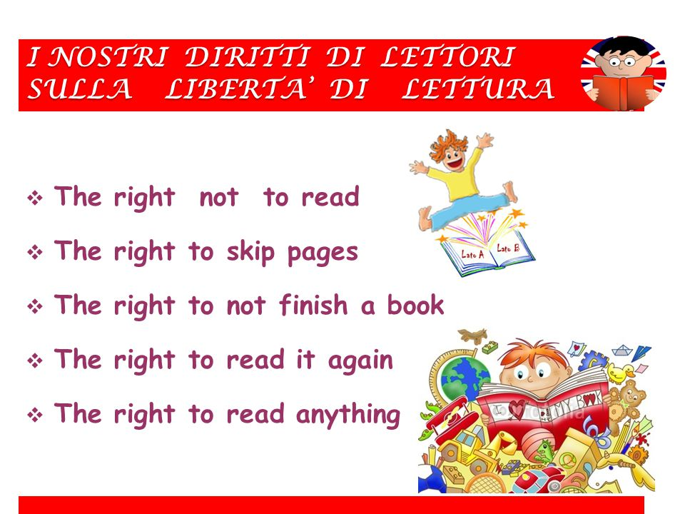 I NOSTRI DIRITTI DI LETTORI SULLA LIBERTA' DI LETTURA  The right not to read  The right to skip pages  The right to not finish a book  The right to read it again  The right to read anything