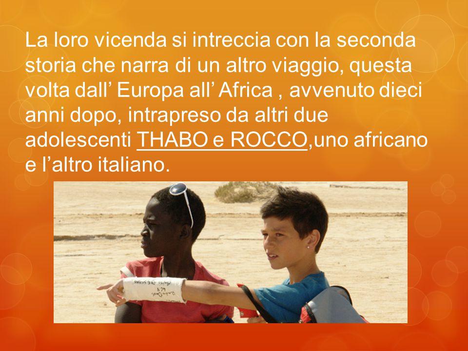 La loro vicenda si intreccia con la seconda storia che narra di un altro viaggio, questa volta dall' Europa all' Africa, avvenuto dieci anni dopo, intrapreso da altri due adolescenti THABO e ROCCO,uno africano e l'altro italiano.