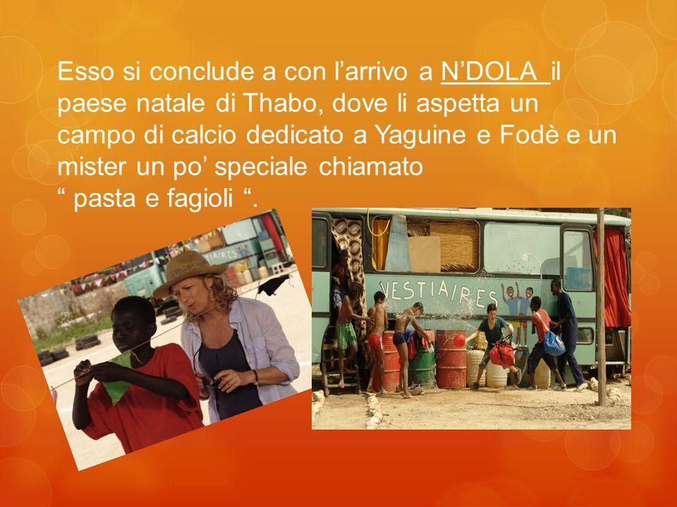 Esso si conclude a con l'arrivo a N'DOLA il paese natale di Thabo, dove li aspetta un campo di calcio dedicato a Yaguine e Fodè e un mister un po' speciale chiamato pasta e fagioli .