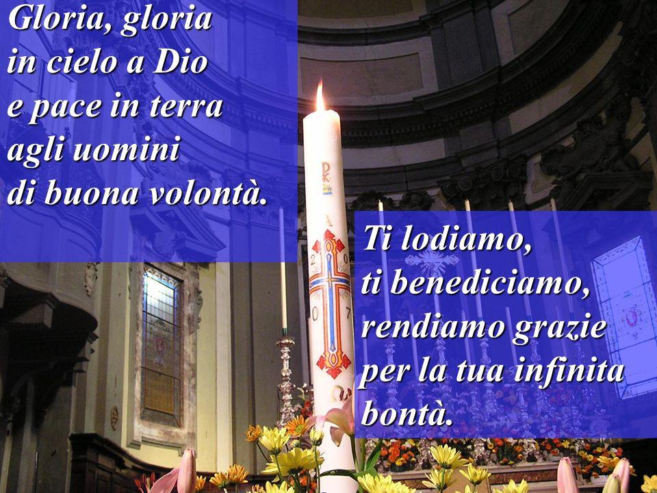 Gloria, gloria in cielo a Dio e pace in terra agli uomini di buona volontà. Ti lodiamo, ti benediciamo, rendiamo grazie per la tua infinita bontà.