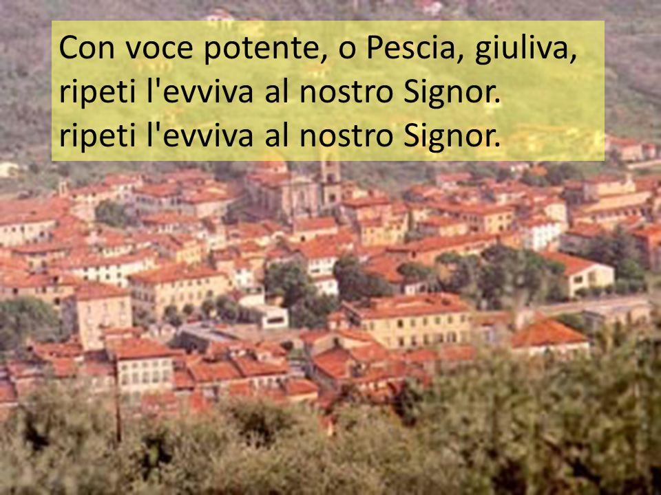 Con voce potente, o Pescia, giuliva, ripeti l'evviva al nostro Signor. ripeti l'evviva al nostro Signor.