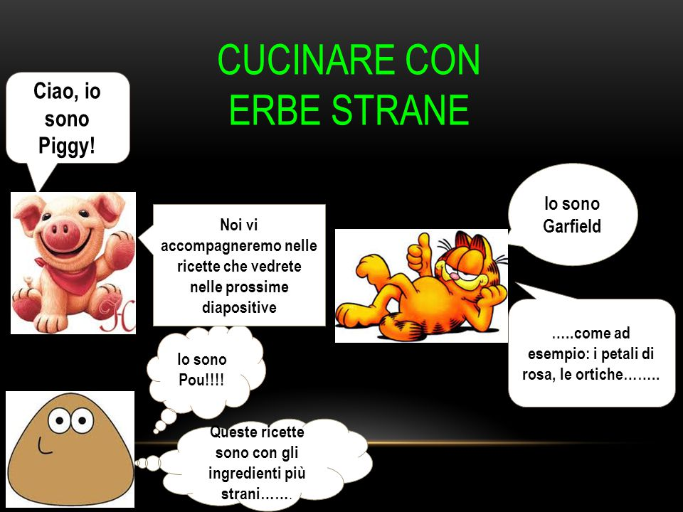 Ciao, io sono Piggy! Io sono Garfield Io sono Pou!!!! Noi vi accompagneremo nelle ricette che vedrete nelle prossime diapositive Queste ricette sono c
