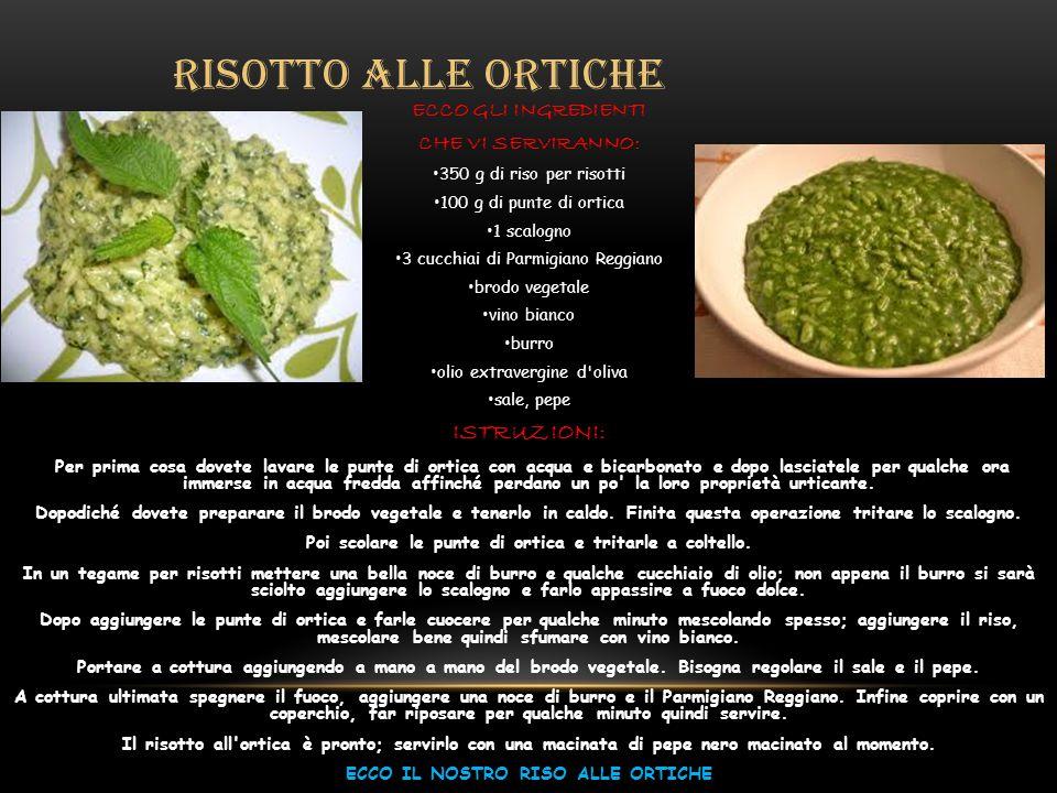 RISOTTO ALLE ORTICHE ECCO GLI INGREDIENTI CHE VI SERVIRANNO: 350 g di riso per risotti 100 g di punte di ortica 1 scalogno 3 cucchiai di Parmigiano Re