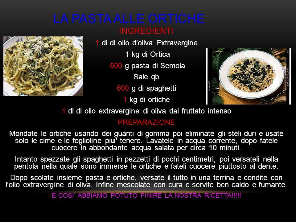 LA PASTA ALLE ORTICHE INGREDIENTI 1 dl di olio d'oliva Extravergine 1 kg di Ortica 600 g pasta di Semola Sale qb 600 g di spaghetti 1 kg di ortiche 1