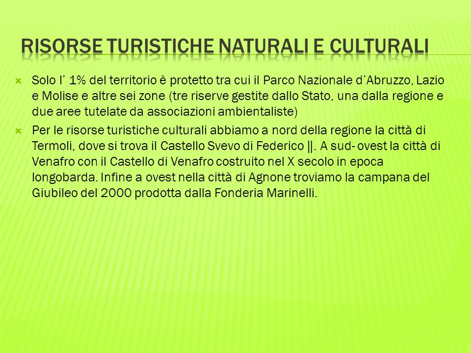  Solo l' 1% del territorio è protetto tra cui il Parco Nazionale d'Abruzzo, Lazio e Molise e altre sei zone (tre riserve gestite dallo Stato, una dalla regione e due aree tutelate da associazioni ambientaliste)  Per le risorse turistiche culturali abbiamo a nord della regione la città di Termoli, dove si trova il Castello Svevo di Federico ‖.