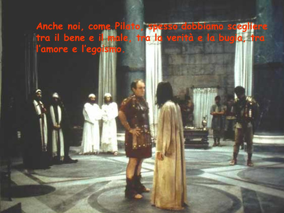 Anche noi, come Pilato, spesso dobbiamo scegliere tra il bene e il male, tra la verità e la bugia, tra l'amore e l'egoismo.