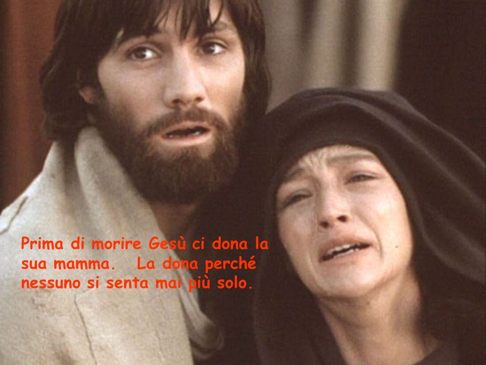 Prima di morire Gesù ci dona la sua mamma. La dona perché nessuno si senta mai più solo.