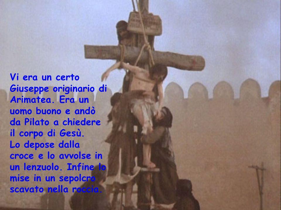 Vi era un certo Giuseppe originario di Arimatea. Era un uomo buono e andò da Pilato a chiedere il corpo di Gesù. Lo depose dalla croce e lo avvolse in