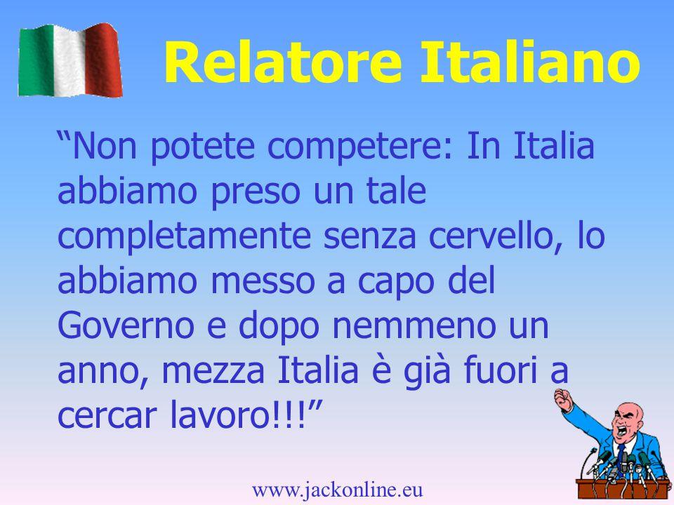 www.jackonline.eu Relatore Italiano Non potete competere: In Italia abbiamo preso un tale completamente senza cervello, lo abbiamo messo a capo del Governo e dopo nemmeno un anno, mezza Italia è già fuori a cercar lavoro!!!