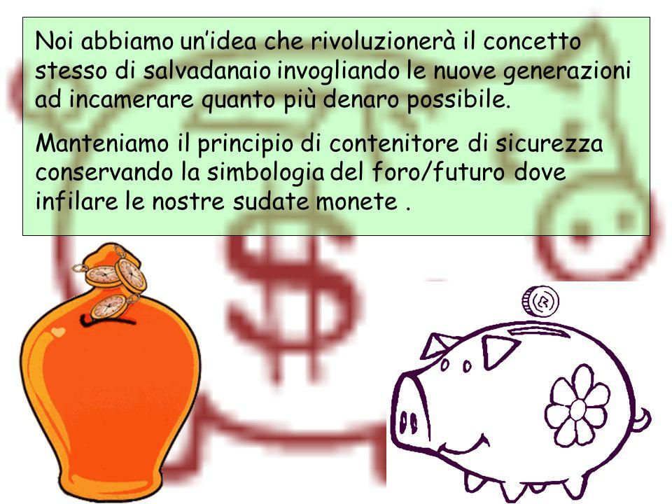 Noi abbiamo un'idea che rivoluzionerà il concetto stesso di salvadanaio invogliando le nuove generazioni ad incamerare quanto più denaro possibile. Ma