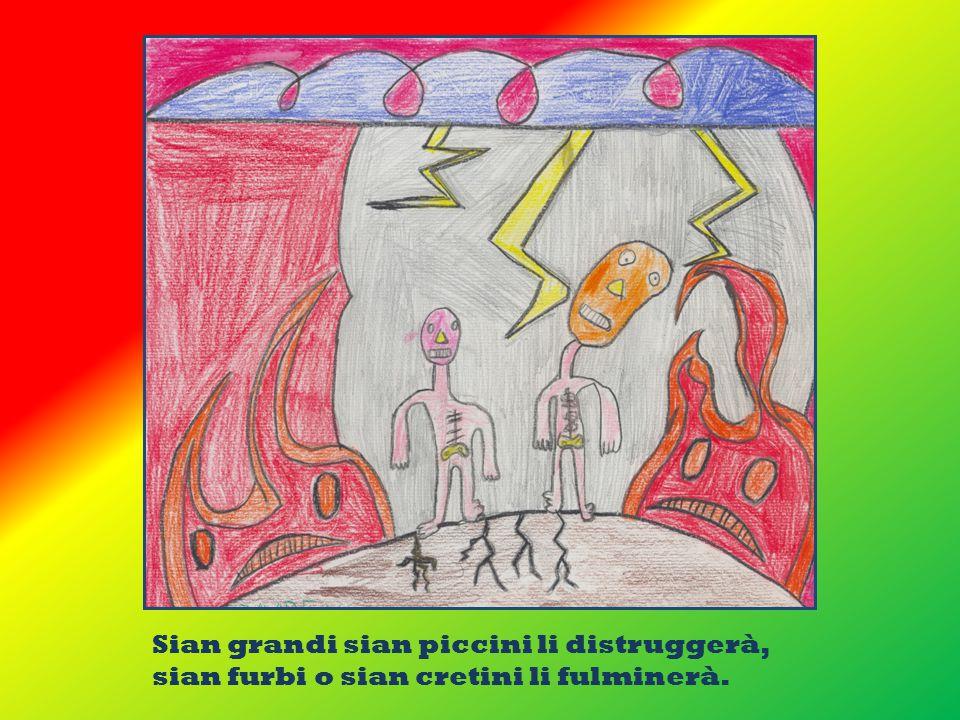 Sian grandi sian piccini li distruggerà, sian furbi o sian cretini li fulminerà.