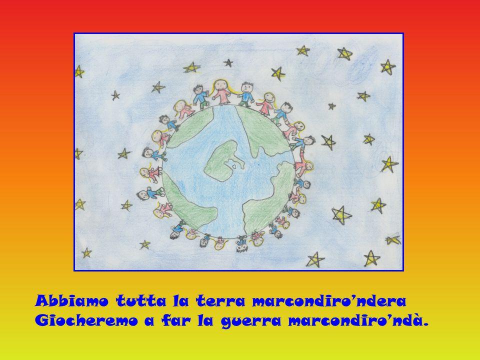 Abbiamo tutta la terra marcondiro'ndera Giocheremo a far la guerra marcondiro'ndà.