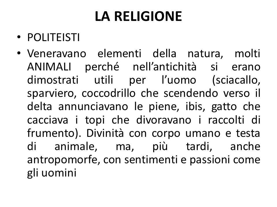 LA RELIGIONE POLITEISTI Veneravano elementi della natura, molti ANIMALI perché nell'antichità si erano dimostrati utili per l'uomo (sciacallo, sparvie