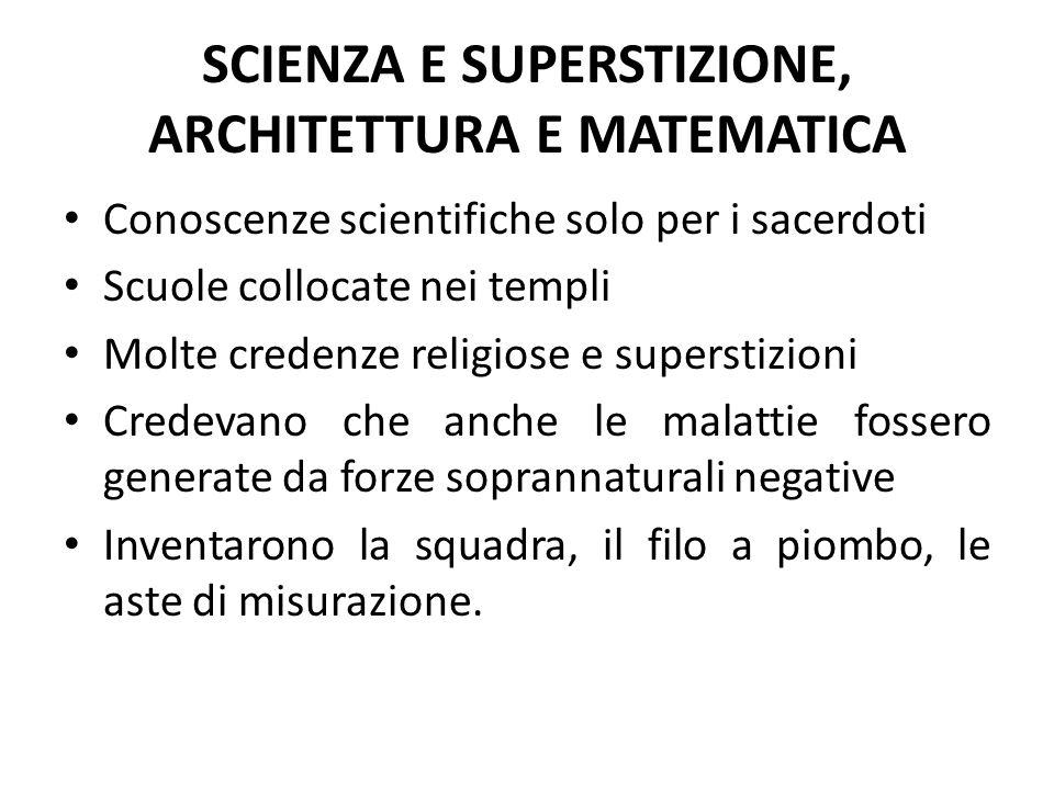 SCIENZA E SUPERSTIZIONE, ARCHITETTURA E MATEMATICA Conoscenze scientifiche solo per i sacerdoti Scuole collocate nei templi Molte credenze religiose e