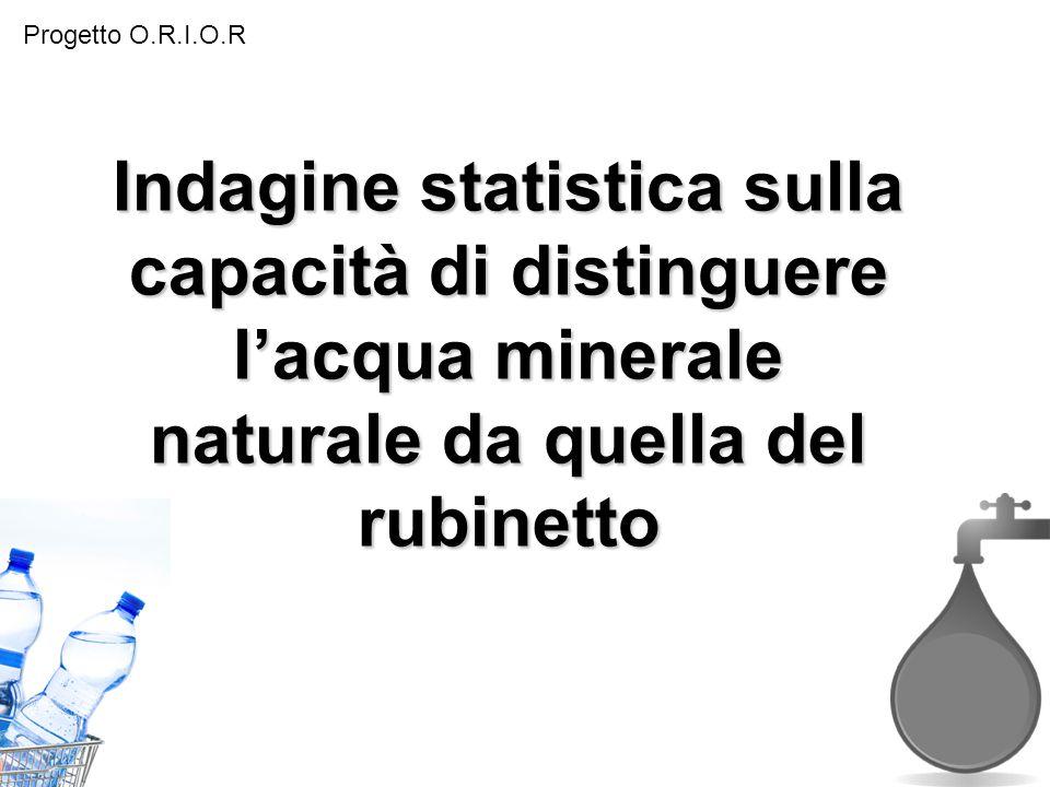 Progetto O.R.I.O.R Indagine statistica sulla capacità di distinguere l'acqua minerale naturale da quella del rubinetto