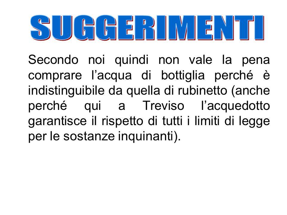 Secondo noi quindi non vale la pena comprare l'acqua di bottiglia perché è indistinguibile da quella di rubinetto (anche perché qui a Treviso l'acquedotto garantisce il rispetto di tutti i limiti di legge per le sostanze inquinanti).