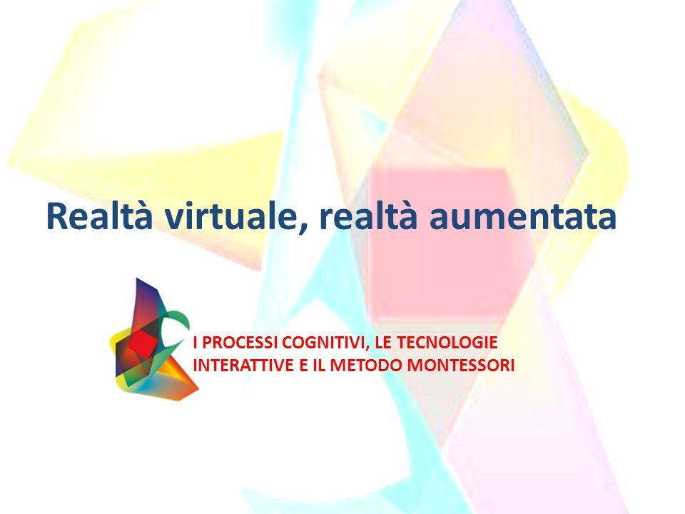 Realtà virtuale, realtà aumentata I PROCESSI COGNITIVI, LE TECNOLOGIE INTERATTIVE E IL METODO MONTESSORI